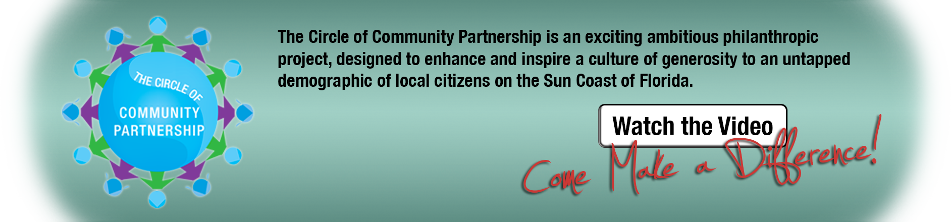 The Circle of Community Partnership is an exciting ambitious philanthropic project, designed to enhance and inspire a culture of generosity to an untapped demographic of local citizens on the Sun Coast of Florida.